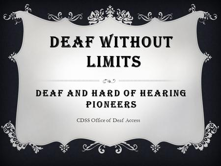 DEAF WITHOUT LIMITS DEAF AND HARD OF HEARING PIONEERS CDSS Office of Deaf Access.