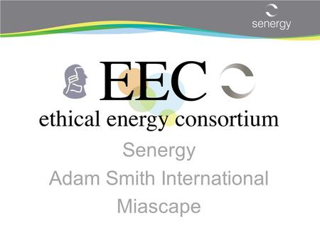 Senergy Adam Smith International Miascape. Why EEC is different – Capability & Credibility Unique combination of Deep, global energy discipline technical.