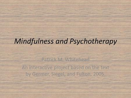 Mindfulness and Psychotherapy Patrick M. Whitehead An interactive project based on the text by Germer, Siegel, and Fulton, 2005.