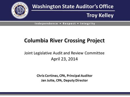 Columbia River Crossing Project Joint Legislative Audit and Review Committee April 23, 2014 Chris Cortines, CPA, Principal Auditor Jan Jutte,