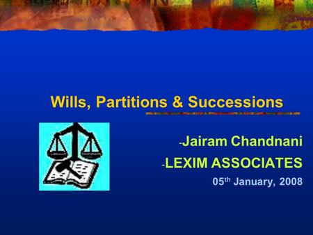Wills, Partitions & Successions - Jairam Chandnani - LEXIM ASSOCIATES 05 th January, 2008.