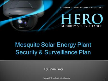 1 Copyright 2011 Hero Security & Surveillance, Inc. Mesquite Solar Energy Plant Security & Surveillance Plan By Brian Levy.