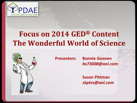 Focus on 2014 GED ® Content The Wonderful World of Science Presenters: Bonnie Goonen Susan Pittman