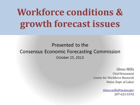 Workforce conditions & growth forecast issues Presented to the Consensus Economic Forecasting Commission October 25, 2013 Glenn Mills Chief Economist Center.