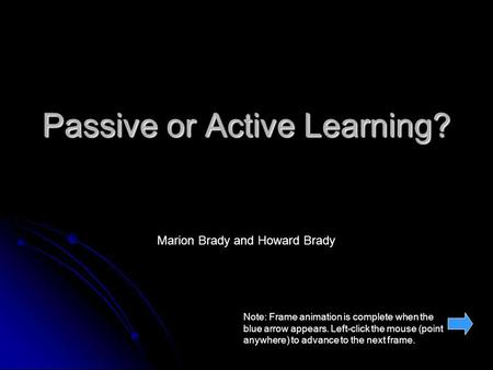 Passive or Active Learning? Marion Brady and Howard Brady Note: Frame animation is complete when the blue arrow appears. Left-click the mouse (point anywhere)