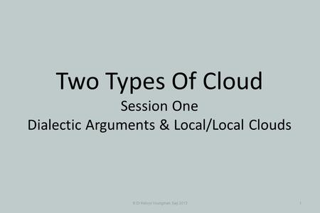 © Dr Kelvyn Youngman, Sep 20131 Two Types Of Cloud Session One Dialectic Arguments & Local/Local Clouds.