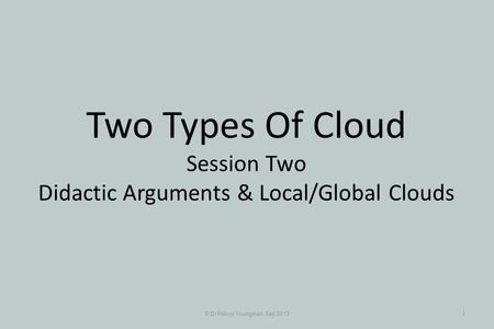 © Dr Kelvyn Youngman, Sep 20131 Two Types Of Cloud Session Two Didactic Arguments & Local/Global Clouds.