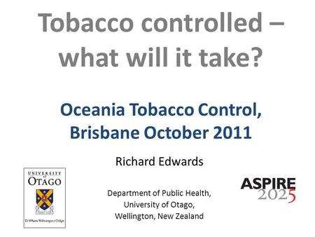 Tobacco controlled – what will it take? Oceania Tobacco Control, Brisbane October 2011 Richard Edwards Department of Public Health, University of Otago,