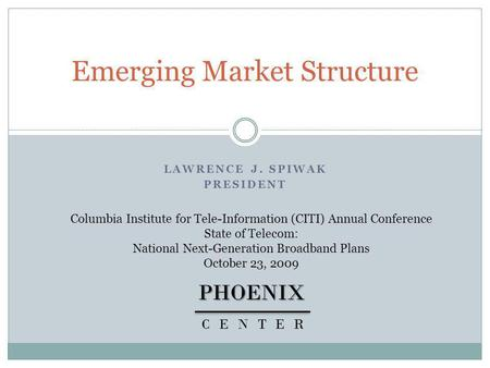 LAWRENCE J. SPIWAK PRESIDENT Emerging Market StructurePHOENIX CENTER Columbia Institute for Tele-Information (CITI) Annual Conference State of Telecom: