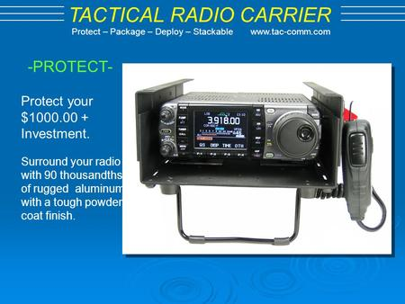 TACTICAL RADIO CARRIER Protect – Package – Deploy – Stackable www.tac-comm.com -PROTECT- Protect your $1000.00 + Investment. Surround your radio with 90.