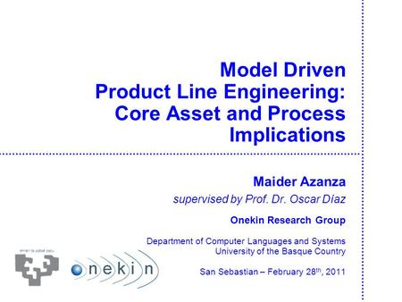 Model Driven Product Line Engineering: Core Asset and Process Implications Maider Azanza supervised by Prof. Dr. Oscar Díaz Onekin Research Group Department.