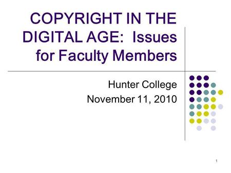1 COPYRIGHT IN THE DIGITAL AGE: Issues for Faculty Members Hunter College November 11, 2010.