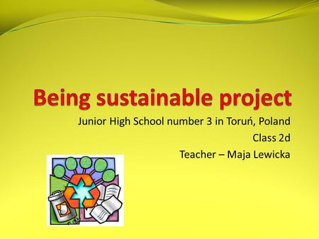 Junior High School number 3 in Toruń, Poland Class 2d Teacher – Maja Lewicka.