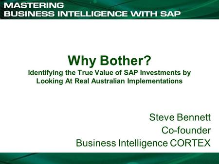 Why Bother? Identifying the True Value of SAP Investments by Looking At Real Australian Implementations Steve Bennett Co-founder Business Intelligence.