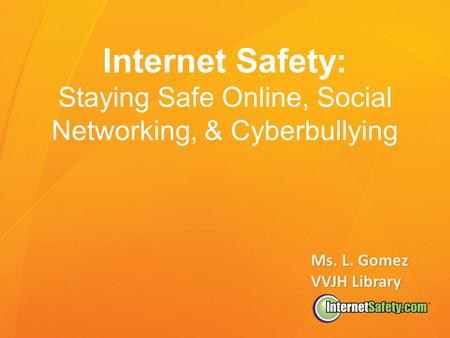 Internet Safety: Staying Safe Online, Social Networking, & Cyberbullying Ms. L. Gomez VVJH Library.