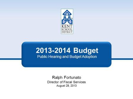 2013-2014 Budget Public Hearing and Budget Adoption Ralph Fortunato Director of Fiscal Services August 28, 2013.