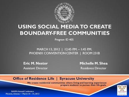 NASPA Annual Conference Phoenix, Arizona March 10 – 14, 2012 USING SOCIAL MEDIA TO CREATE BOUNDARY-FREE COMMUNITIES Office of Residence Life | Syracuse.