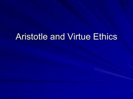 Aristotle and Virtue Ethics. Everything aims at some endhas some purpose Ethics requires that we discover what the purpose or end of human life is.