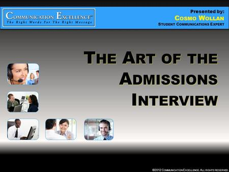 THE ART OF THE ADMISSIONS INTERVIEW ©2012 C OMMUNICATION E XCELLENCE. A LL RIGHTS RESERVED. T HE A RT OF THE A DMISSIONS I NTERVIEW Presented by: C OSMO.