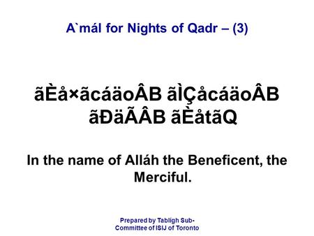 Prepared by Tablígh Sub- Committee of ISIJ of Toronto A`mál for Nights of Qadr – (3) ãÈå×ãcáäoÂB ãÌÇåcáäoÂB ãÐäÃÂB ãÈåtãQ In the name of Alláh the Beneficent,