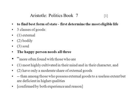 Aristotle: Politics Book 7 [1] to find best form of state - first determine the most eligible life 3 classes of goods: (1) external (2) bodily (3) soul.