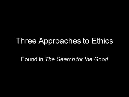 Three Approaches to Ethics Found in The Search for the Good.