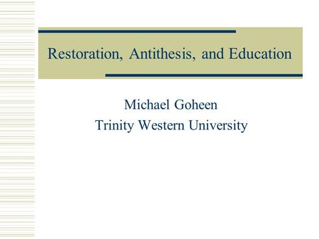 Restoration, Antithesis, and Education Michael Goheen Trinity Western University.