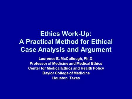Ethics Work-Up: A Practical Method for Ethical Case Analysis and Argument Laurence B. McCullough, Ph.D. Professor of Medicine and Medical Ethics Center.