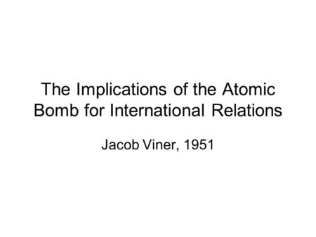 The Implications of the Atomic Bomb for International Relations Jacob Viner, 1951.