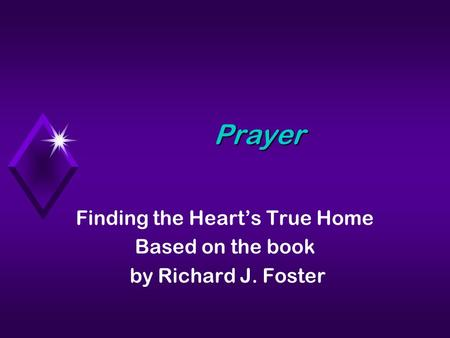 Prayer Finding the Hearts True Home Based on the book by Richard J. Foster.