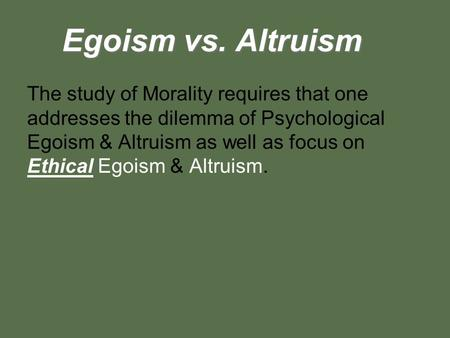 Egoism vs. Altruism The study of Morality requires that one addresses the dilemma of Psychological Egoism & Altruism as well as focus on Ethical Egoism.