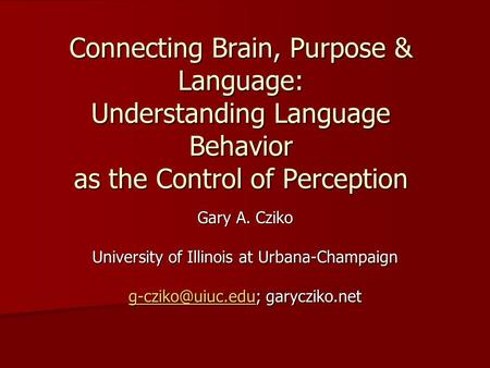 Connecting Brain, Purpose & Language: Understanding Language Behavior as the Control of Perception Gary A. Cziko University of Illinois at Urbana-Champaign.