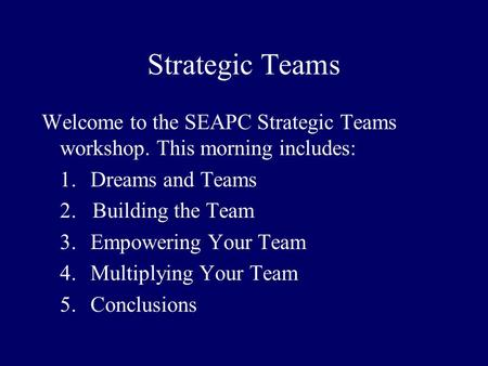 Strategic Teams Welcome to the SEAPC Strategic Teams workshop. This morning includes: 1.Dreams and Teams 2. Building the Team 3.Empowering Your Team 4.Multiplying.
