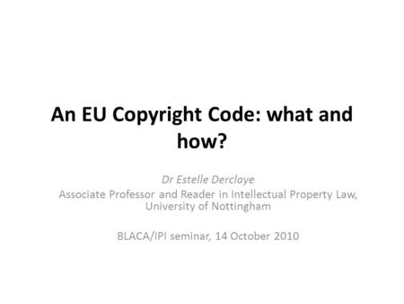 An EU Copyright Code: what and how? Dr Estelle Derclaye Associate Professor and Reader in Intellectual Property Law, University of Nottingham BLACA/IPI.