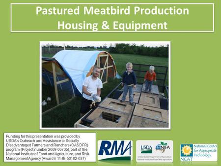 Pastured Meatbird Production Housing & Equipment Funding for this presentation was provided by USDA's Outreach and Assistance to Socially Disadvantaged.