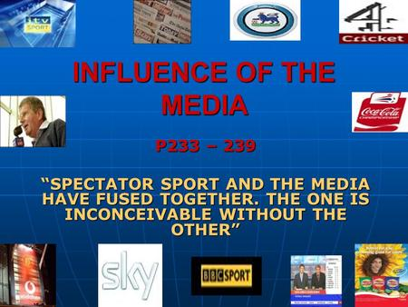 INFLUENCE OF THE MEDIA P233 – 239 SPECTATOR SPORT AND THE MEDIA HAVE FUSED TOGETHER. THE ONE IS INCONCEIVABLE WITHOUT THE OTHER.