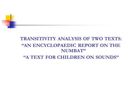 TRANSITIVITY ANALYSIS OF TWO TEXTS: AN ENCYCLOPAEDIC REPORT ON THE NUMBAT A TEXT FOR CHILDREN ON SOUNDS.