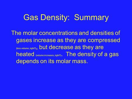 Gas Density: Summary The molar concentrations and densities of gases increase as they are compressed (less volume, right?), but decrease as they are heated.
