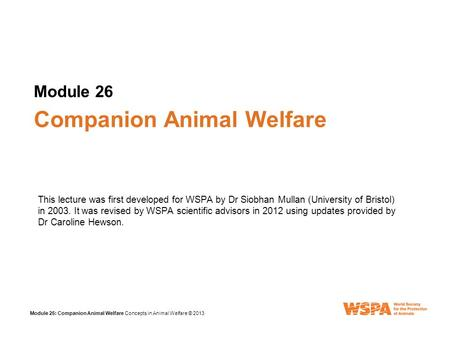 Module 26 Module 26: Companion Animal Welfare Concepts in Animal Welfare © 2013 Companion Animal Welfare This lecture was first developed for WSPA by Dr.