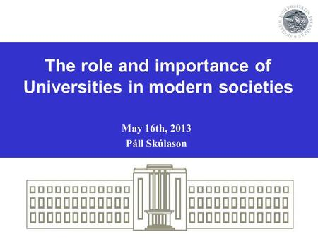 The role and importance of Universities in modern societies May 16th, 2013 Páll Skúlason.