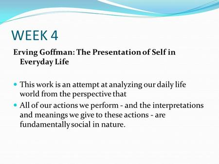 WEEK 4 Erving Goffman: The Presentation of Self in Everyday Life This work is an attempt at analyzing our daily life world from the perspective that All.