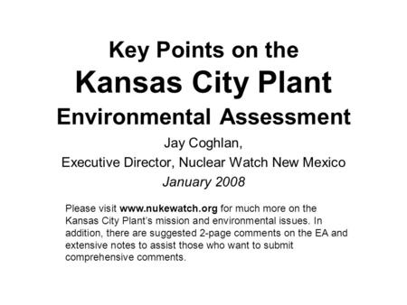 Key Points on the Kansas City Plant Environmental Assessment Jay Coghlan, Executive Director, Nuclear Watch New Mexico January 2008 Please visit www.nukewatch.org.