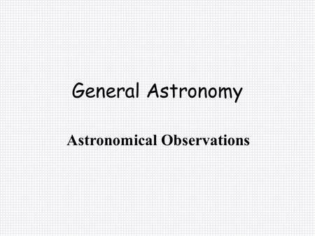 General Astronomy Astronomical Observations. Angles and Angular Measurement Remember there are: 360° in a circle 60' in a degree 60 in a minute Or 2Π.