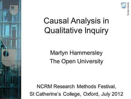 Causal Analysis in Qualitative Inquiry Martyn Hammersley The Open University NCRM Research Methods Festival, St Catherines College, Oxford, July 2012.