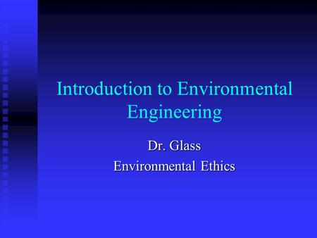 Introduction to Environmental Engineering Dr. Glass Environmental Ethics.