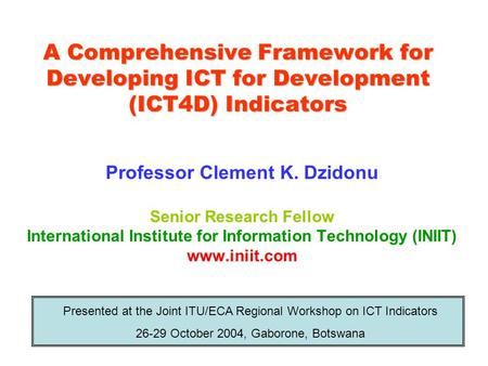 A Comprehensive Framework for Developing ICT for Development (ICT4D) Indicators Professor Clement K. Dzidonu Senior Research Fellow International Institute.