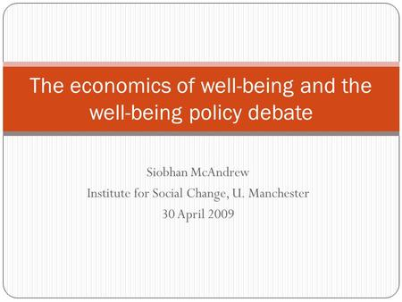Siobhan McAndrew Institute for Social Change, U. Manchester 30 April 2009 The economics of well-being and the well-being policy debate.