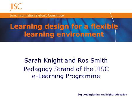 Supporting further and higher education Learning design for a flexible learning environment Sarah Knight and Ros Smith Pedagogy Strand of the JISC e-Learning.