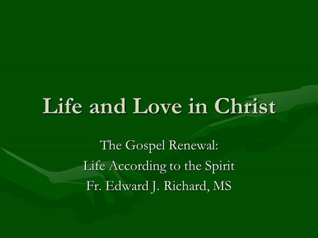 Life and Love in Christ The Gospel Renewal: Life According to the Spirit Fr. Edward J. Richard, MS.