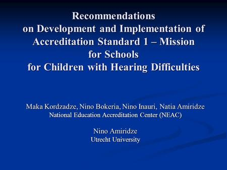 Recommendations on Development and Implementation of Accreditation Standard 1 – Mission for Schools for Children with Hearing Difficulties Maka Kordzadze,